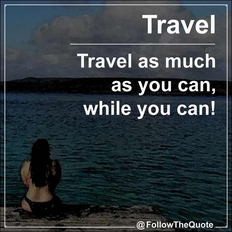 Slogan: Travel as much as you can, while you can!