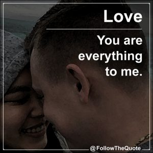You are everything to me.