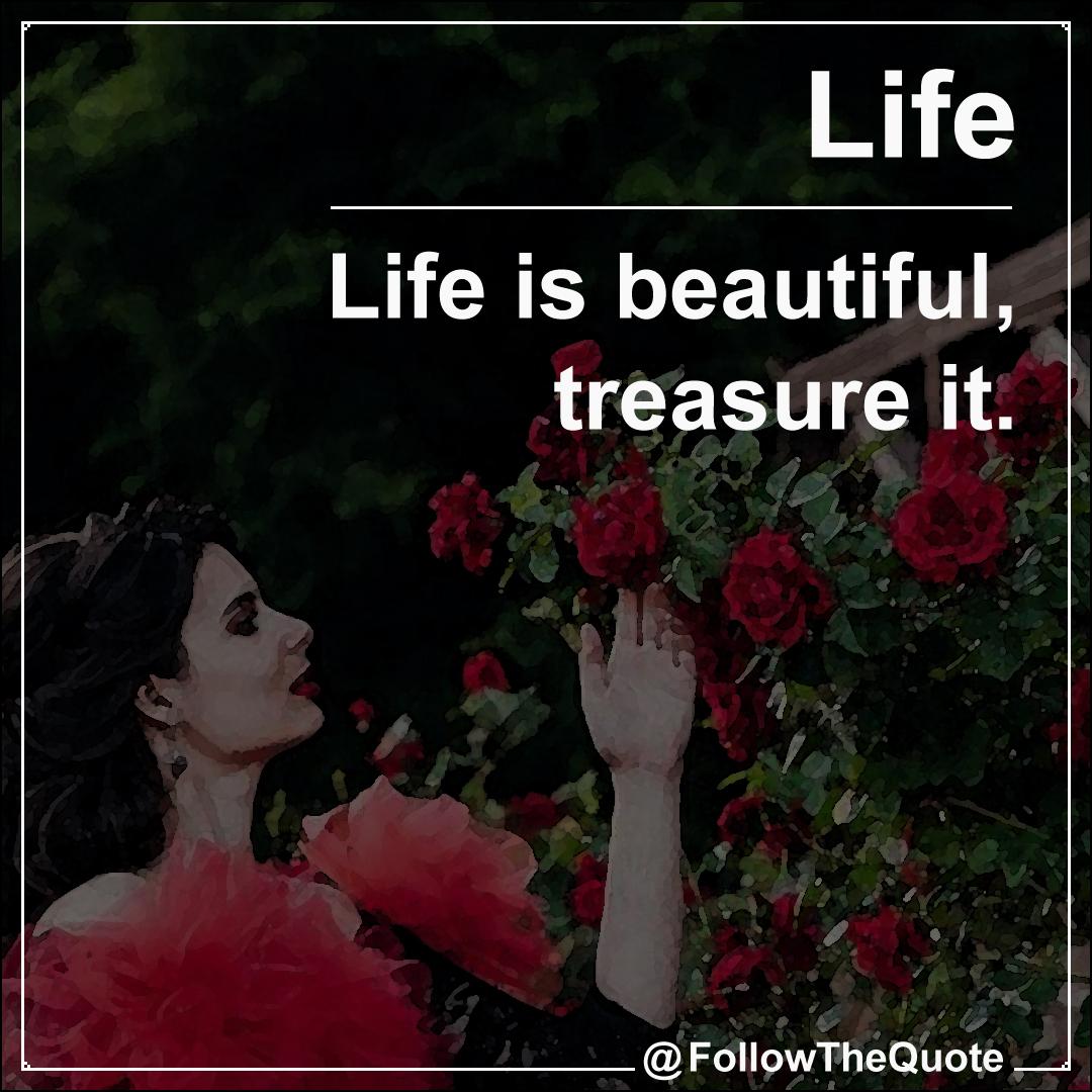 Life is beautiful, treasure it.