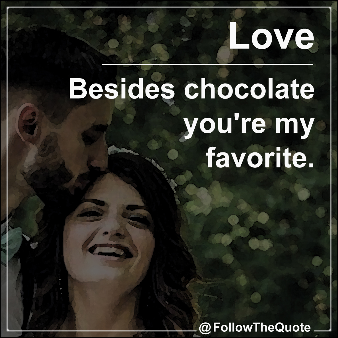 Besides chocolate you're my favorite.