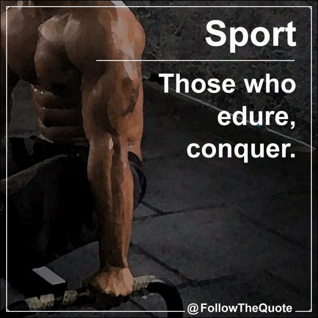 Those who edure , conquer.