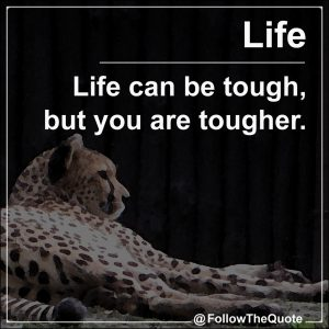 Life can be tough, but you are tougher.