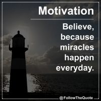 Believe, because miracles happen everyday.