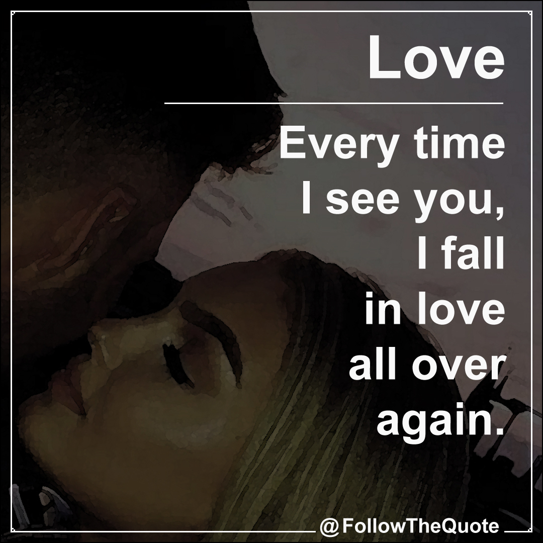 Every time I see you, I fall in love all over again.
