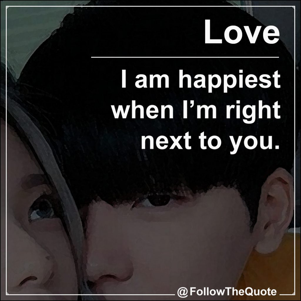 I am happiest when I'm right next to you.