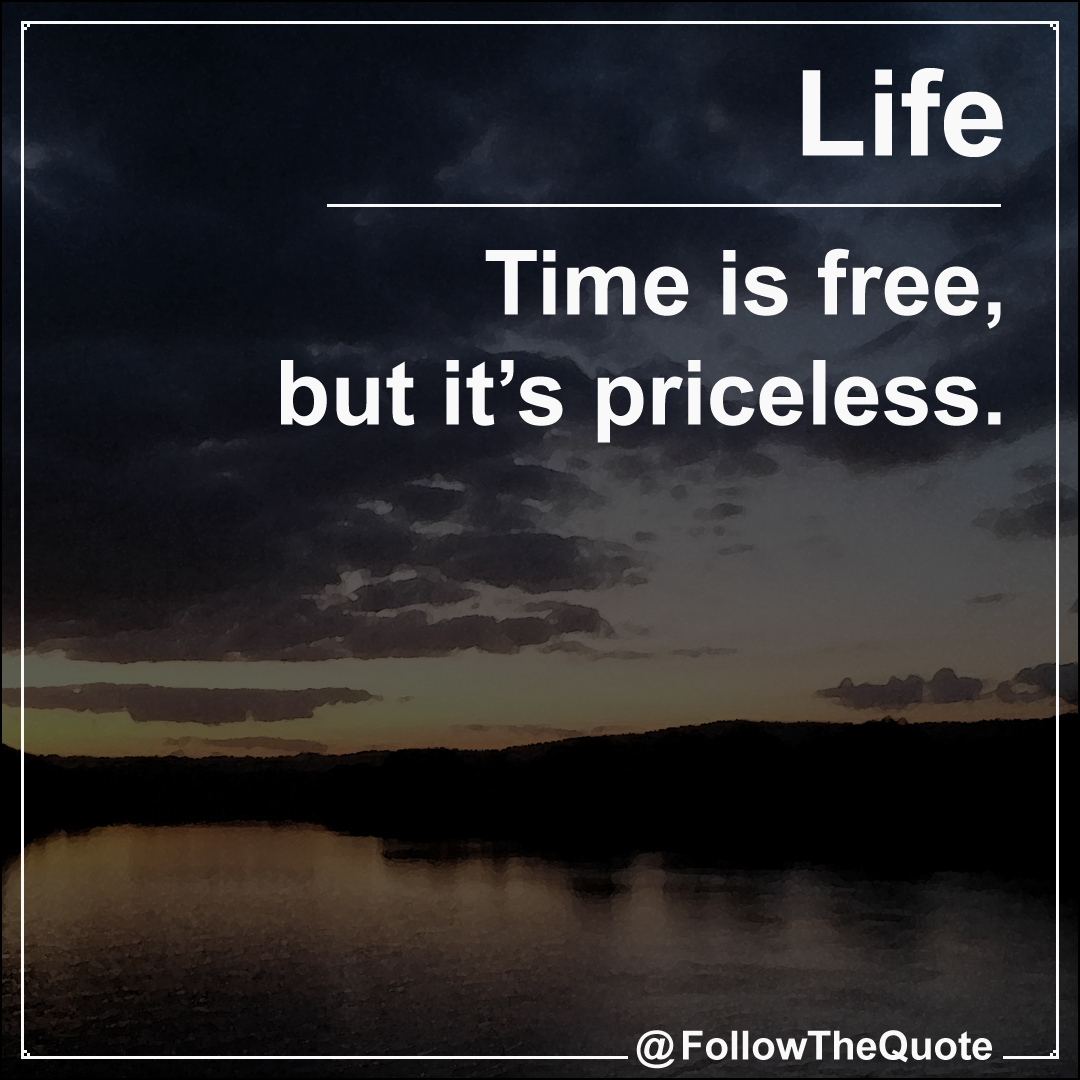Time is free, but it's priceless.