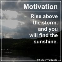 Rise above the storm, and you will find the sunshine.