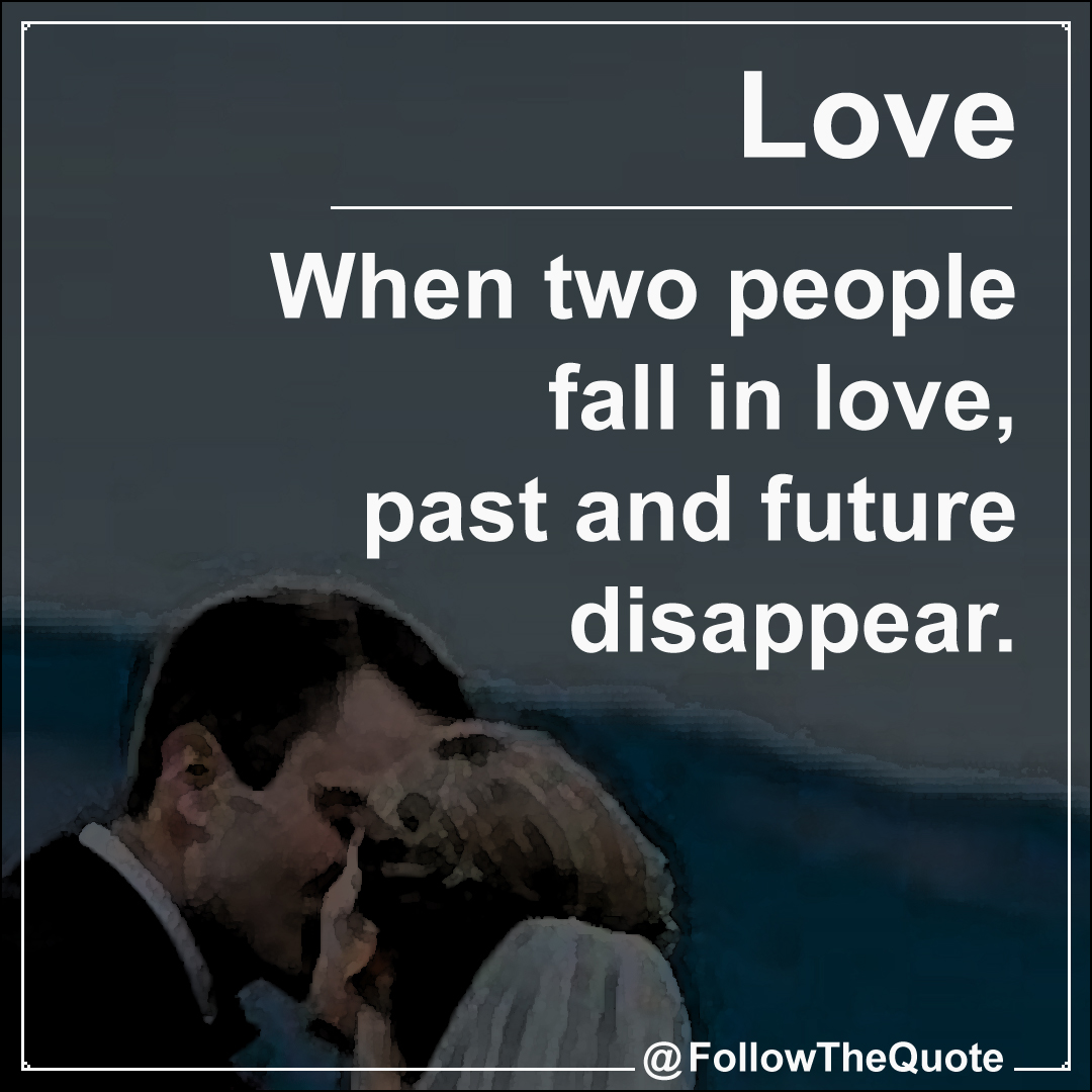 When two people fall in love, past and future disappear.