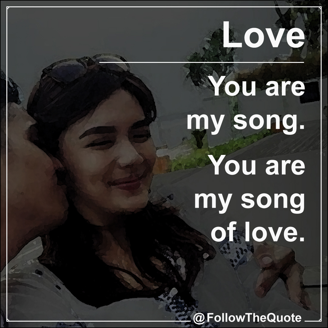 You are my song. You are my song of love.