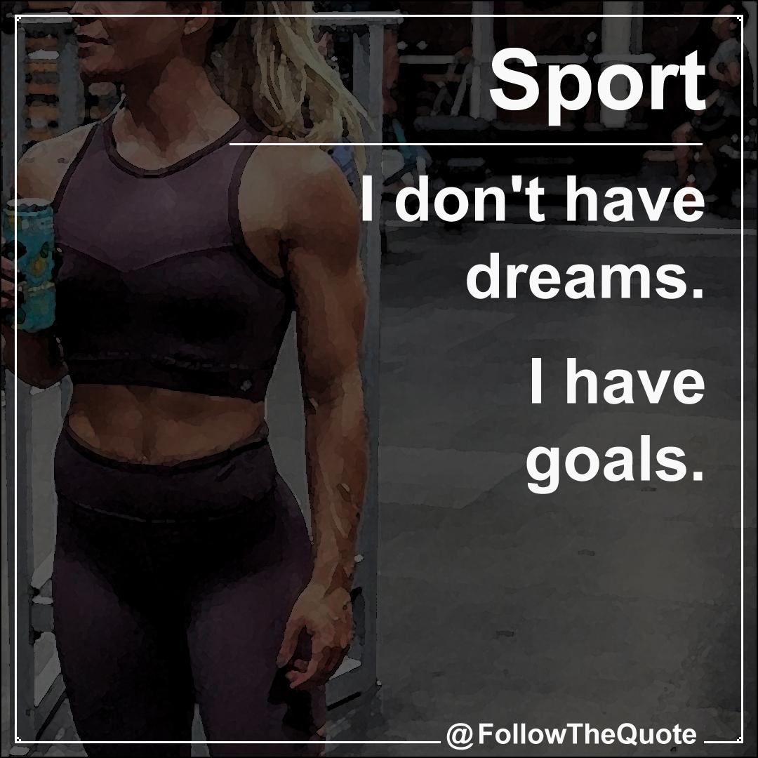 I don't have dreams. I have goals.