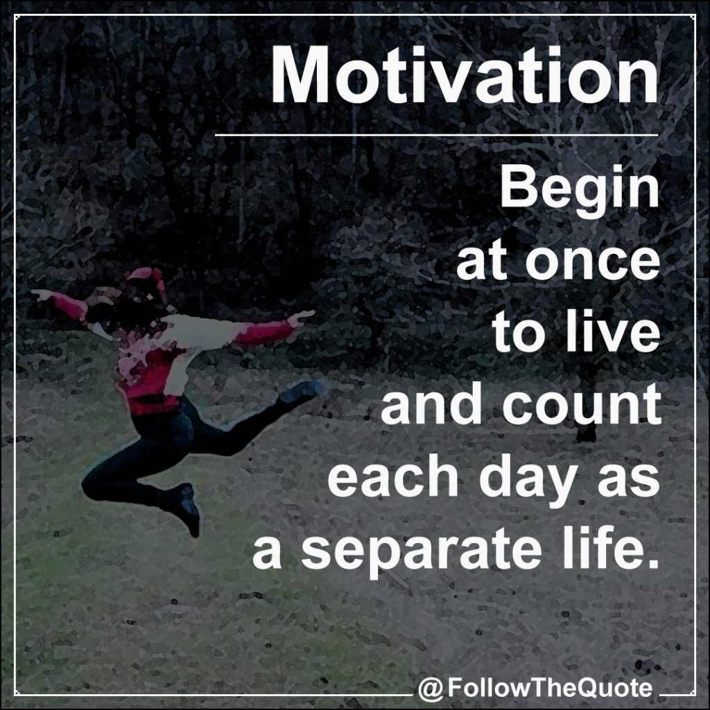 Begin at once to live and count each day as a separate life.