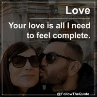 Your love is all I need to feel complete.