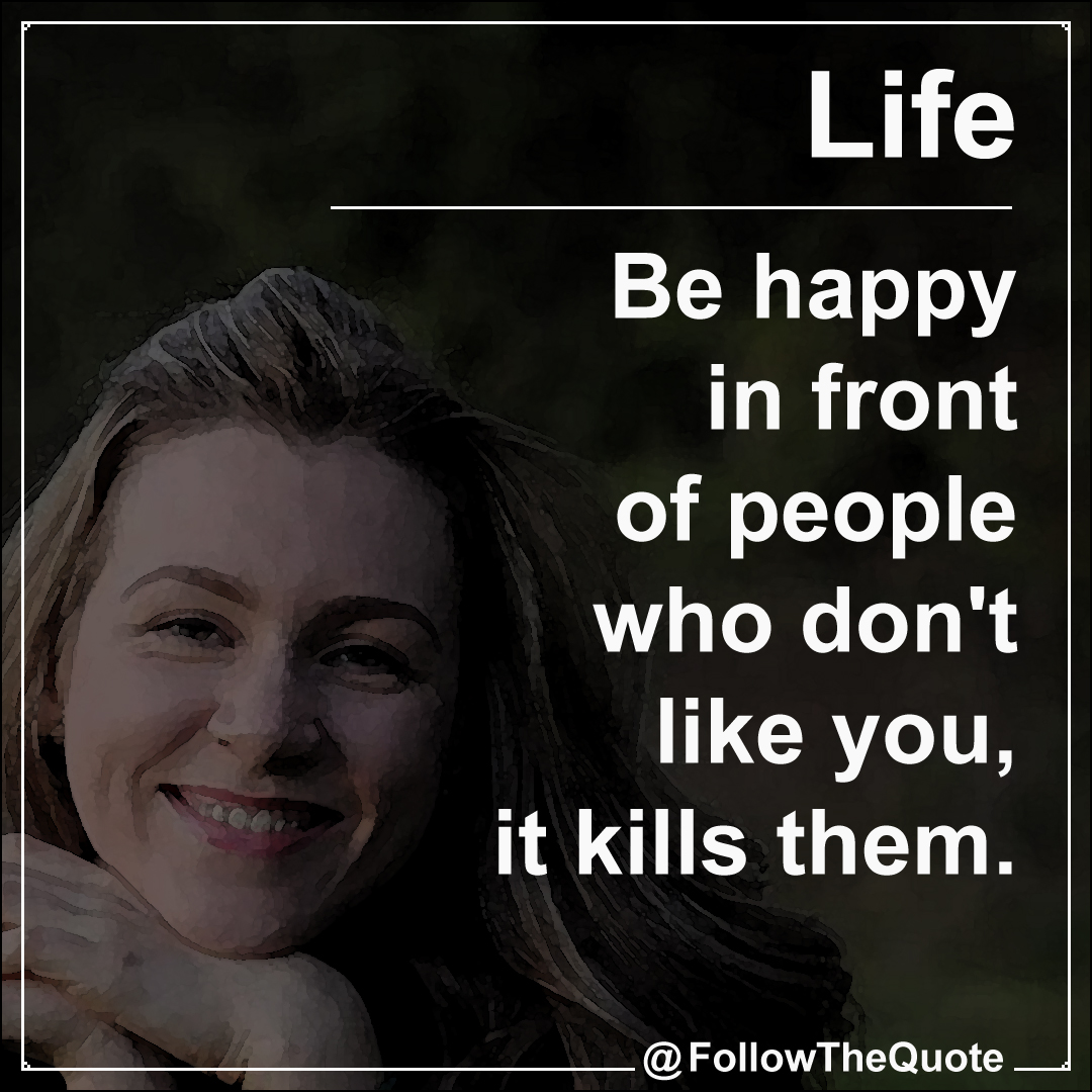 Be happy in front of people who don't like you, it kills them.