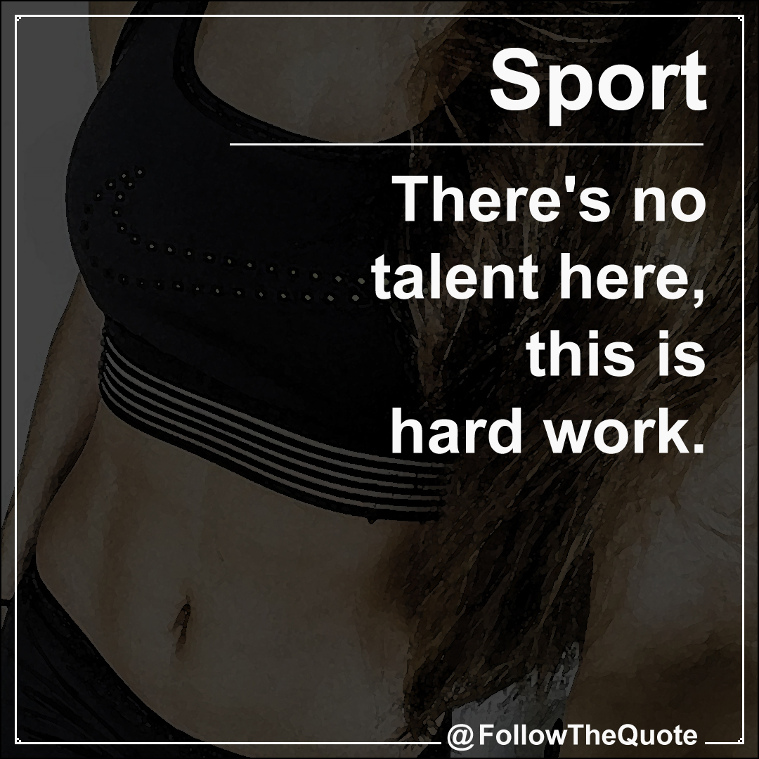 There's no talent here, this is hard work.