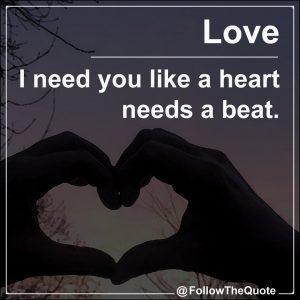 I need you like a heart needs a beat.