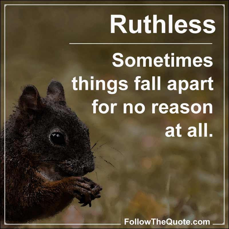 Slogan: Sometimes things fall apart for no reason at all.