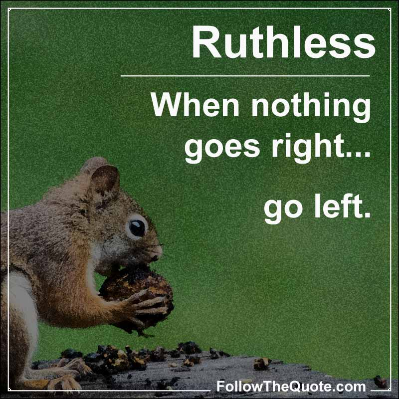 Slogan: When nothing goes right... go left.