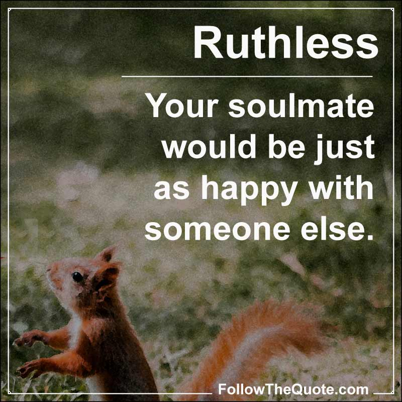 Slogan: Your soulmate would be just as happy with someone else.