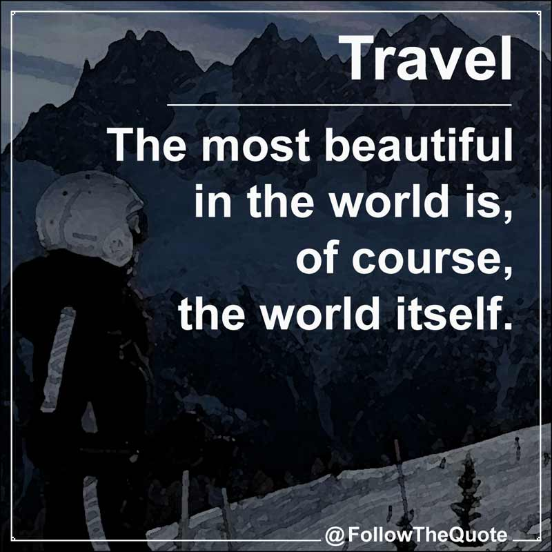 Slogan: The most beautiful in the world is, of course, the world itself.