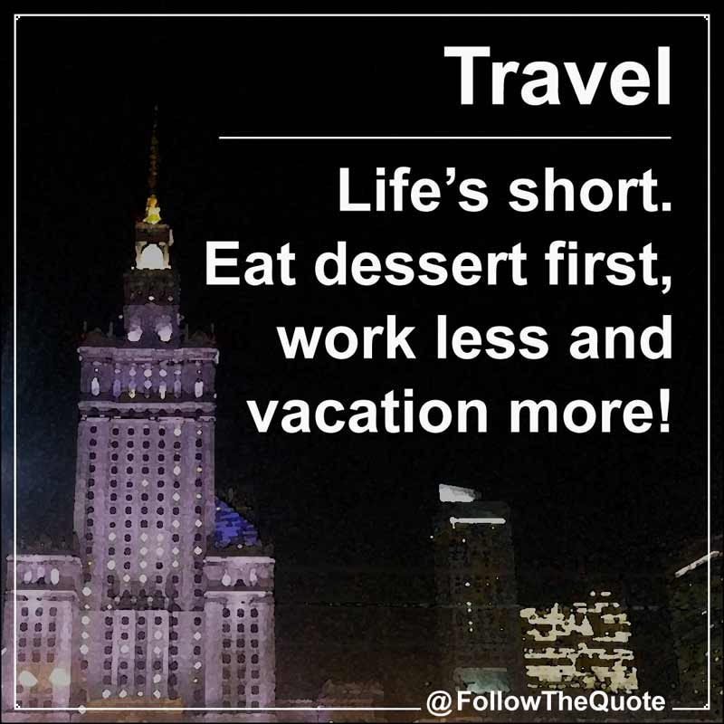Slogan: Life's short. Eat dessert first, work less and vacation more!