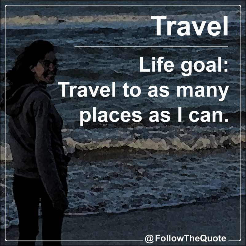 Slogan: Life goal: Travel to as many places as I can.