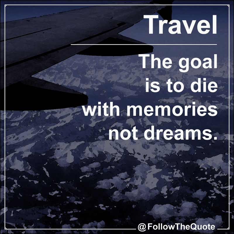 Slogan: The goal is to die with memories not dreams.