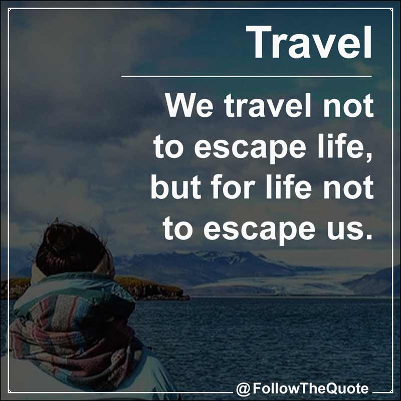 Slogan: We travel not to escape life, but for life not to escape us.