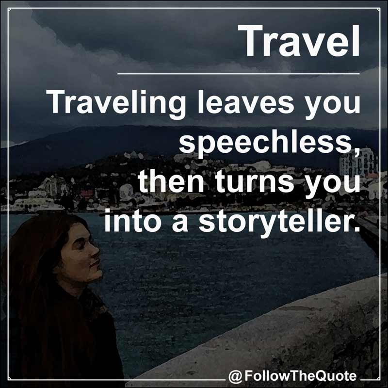 Slogan: Traveling leaves you speechless, then turns you into a storyteller.