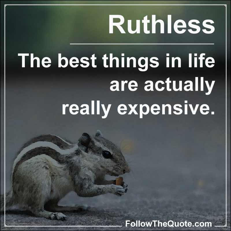 Slogan: The best things in life are actually really expensive.