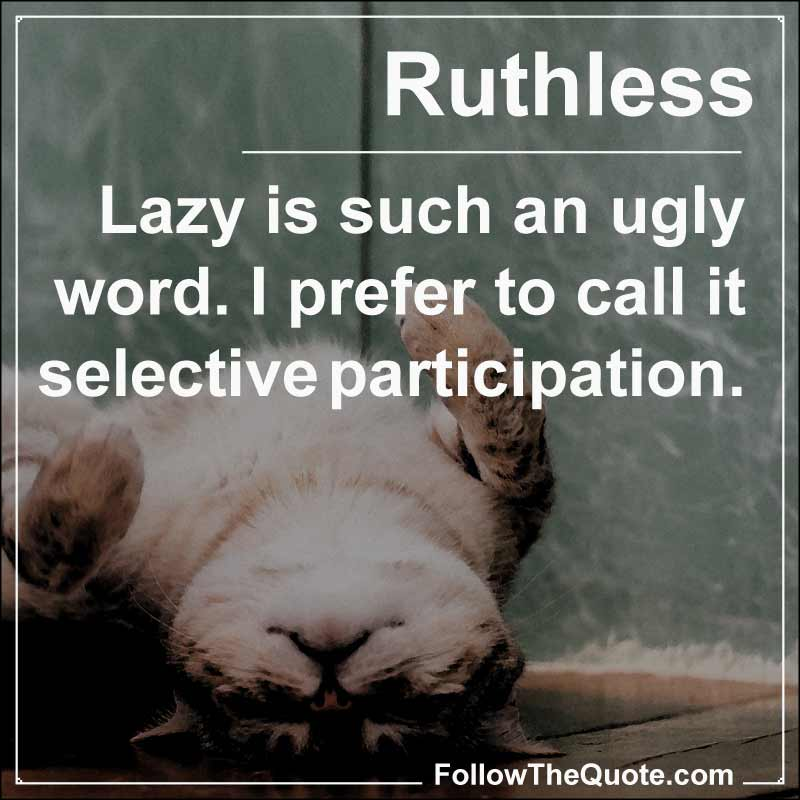 Slogan: Lazy is such an ugly word. I prefer to call it selective participation.