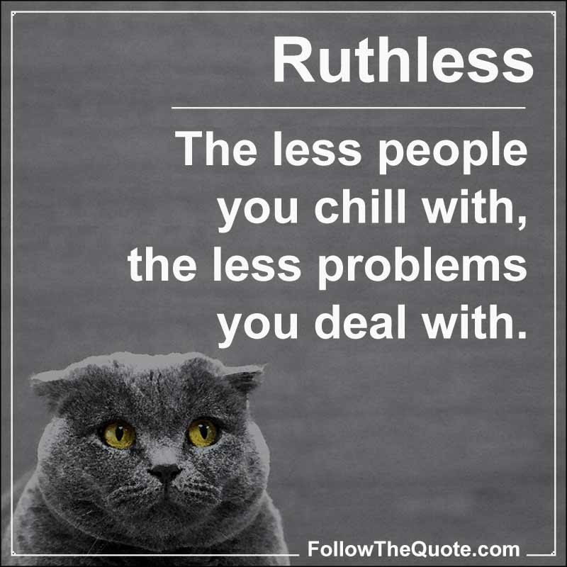 Slogan: The less people you chill with, the less problems you deal with.