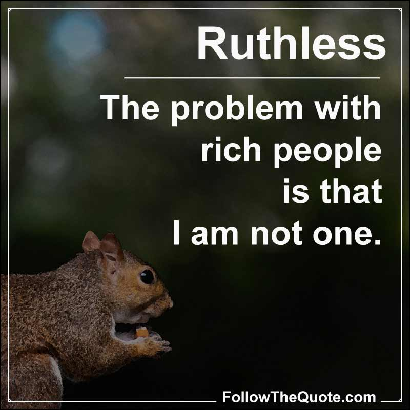 Slogan: The problem with rich people is that I am not one.