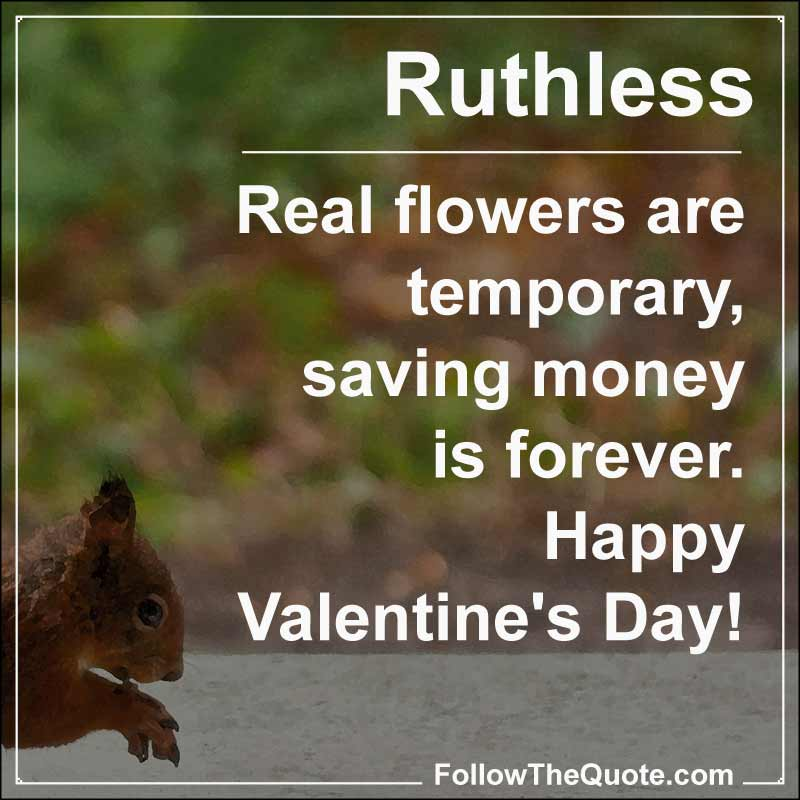 Slogan: Real flowers are temporary, saving money is forever. Happy Valentine's Day!