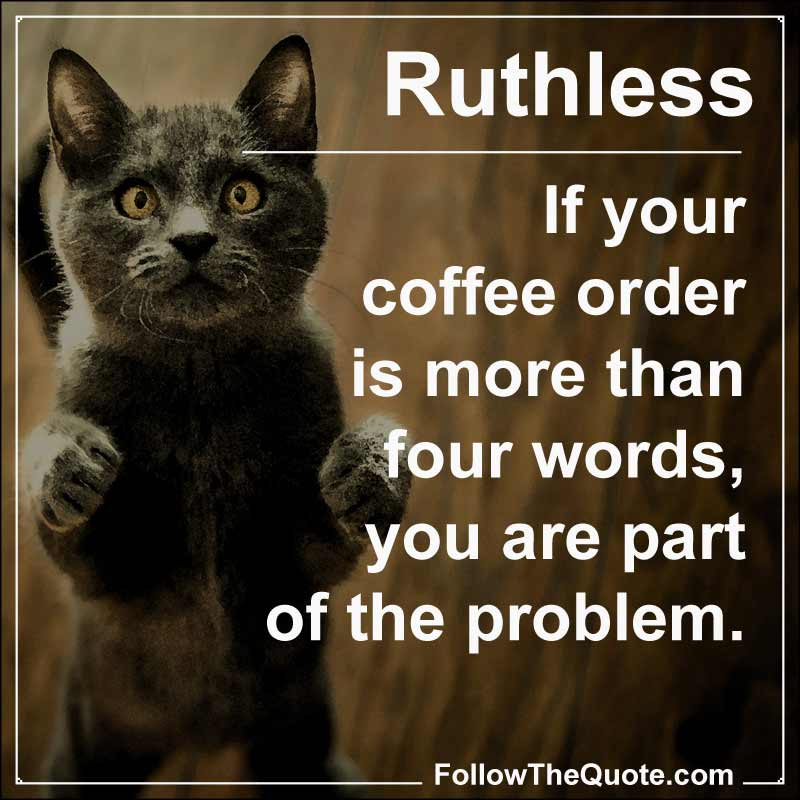 Slogan: If your coffee order is more than four words, you are part of the problem.